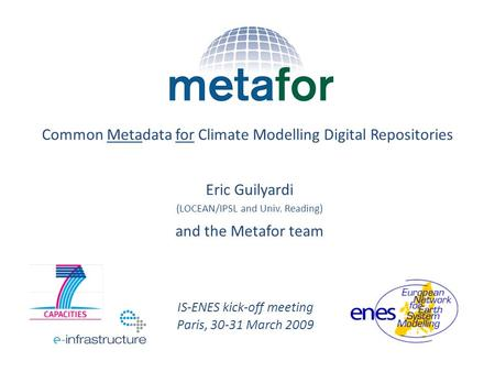 Eric Guilyardi (LOCEAN/IPSL and Univ. Reading) and the Metafor team Common Metadata for Climate Modelling Digital Repositories IS-ENES kick-off meeting.