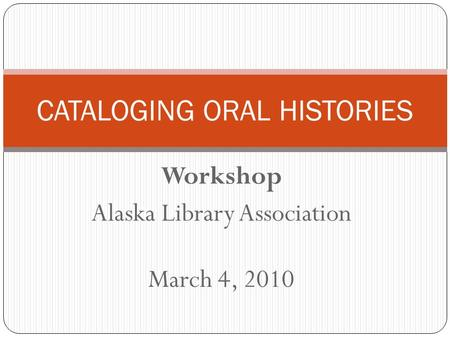 Workshop Alaska Library Association March 4, 2010 CATALOGING ORAL HISTORIES.