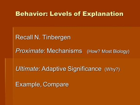 Behavior: Levels of Explanation Recall N. Tinbergen Proximate: Mechanisms (How? Most Biology) Ultimate: Adaptive Significance (Why?) Example, Compare.