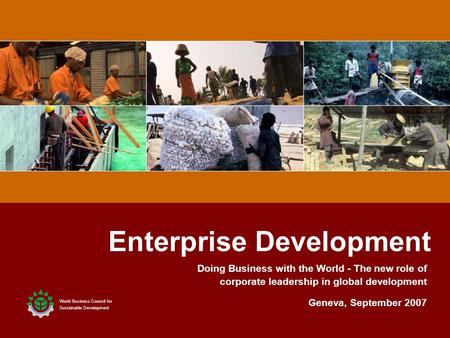 1 1 Enterprise Development World Business Council for Sustainable Development Geneva, September 2007 Doing Business with the World - The new role of corporate.