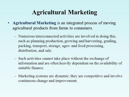 Agricultural Marketing Agricultural Marketing is an integrated process of moving agricultural products from farms to consumers. –Numerous interconnected.