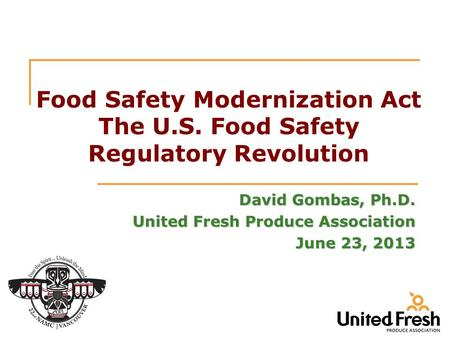 Food Safety Modernization Act The U.S. Food Safety Regulatory Revolution David Gombas, Ph.D. United Fresh Produce Association June 23, 2013.
