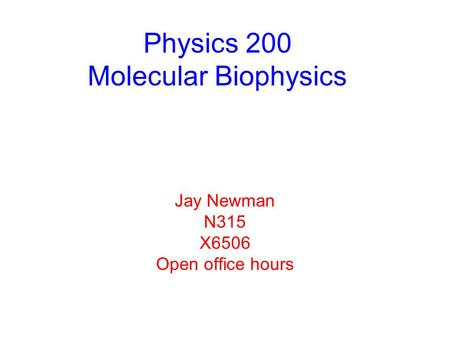 Physics 200 Molecular Biophysics Jay Newman N315 X6506 Open office hours.