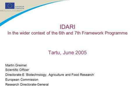 IDARI In the wider context of the 6th and 7th Framework Programme Tartu, June 2005 Martin Greimel Scientific Officer Directorate-E 'Biotechnology, Agriculture.