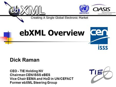 EbXML Overview Dick Raman CEO - TIE Holding NV Chairman CEN/ISSS eBES Vice Chair EEMA and HoD in UN/CEFACT Former ebXML Steering Group.