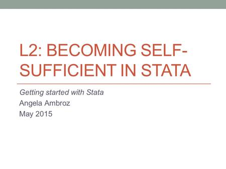 L2: BECOMING SELF- SUFFICIENT IN STATA Getting started with Stata Angela Ambroz May 2015.