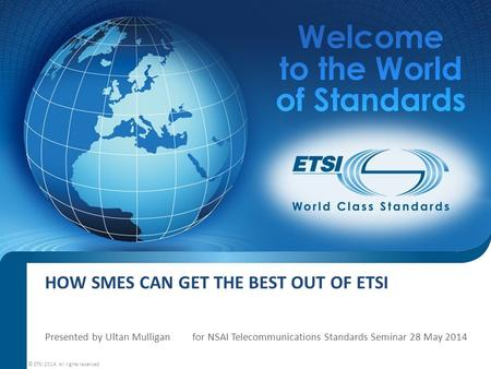 HOW SMES CAN GET THE BEST OUT OF ETSI Presented by Ultan Mulligan for NSAI Telecommunications Standards Seminar 28 May 2014 © ETSI 2014. All rights reserved.