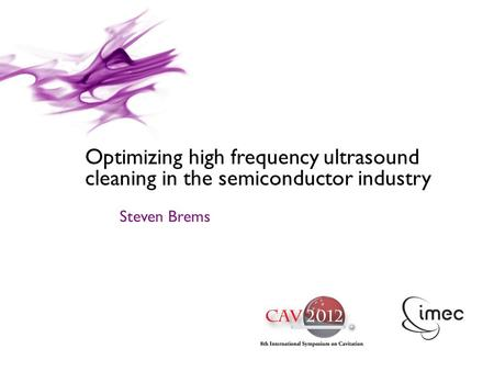 © IMEC 2010 / CONFIDENTIAL Optimizing high frequency ultrasound cleaning in the semiconductor industry Steven Brems.