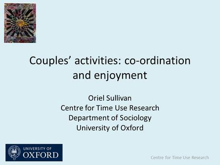 Couples' activities: co-ordination and enjoyment Centre for Time Use Research Oriel Sullivan Centre for Time Use Research Department of Sociology University.