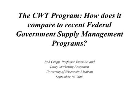 The CWT Program: How does it compare to recent Federal Government Supply Management Programs? Bob Cropp, Professor Emeritus and Dairy Marketing Economist.