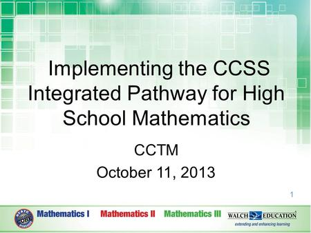 1 Implementing the CCSS Integrated Pathway for High School Mathematics CCTM October 11, 2013.