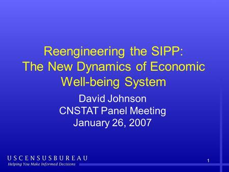 1 Reengineering the SIPP: The New Dynamics of Economic Well-being System David Johnson CNSTAT Panel Meeting January 26, 2007.