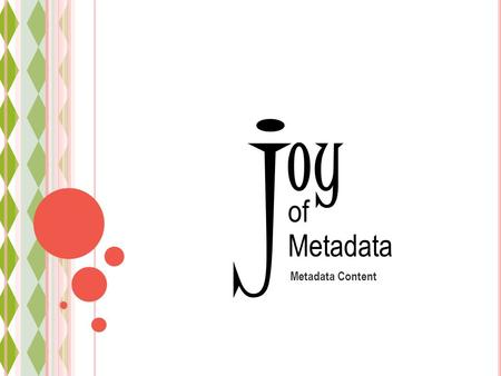 Oy Metadata Content j of Metadata. Discovery Access Understanding Levels of Metadata joy of Metadata Metadata Standards Why standards Which standards.