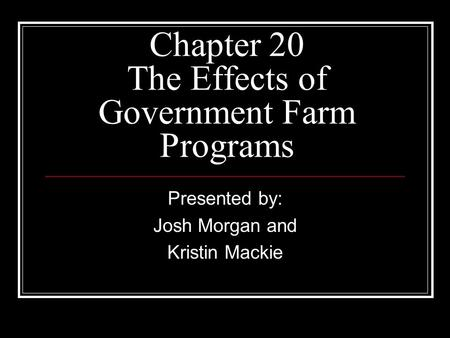 Chapter 20 The Effects of Government Farm Programs Presented by: Josh Morgan and Kristin Mackie.
