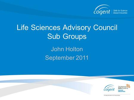 Life Sciences Advisory Council Sub Groups John Holton September 2011.