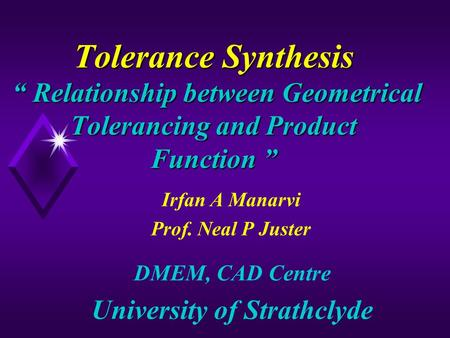 "Tolerance Synthesis "" Relationship between Geometrical Tolerancing and Product Function "" Irfan A Manarvi Prof. Neal P Juster DMEM, CAD Centre University."