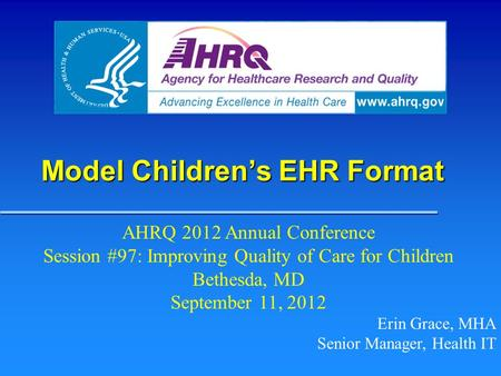 Model Children's EHR Format Erin Grace, MHA Senior Manager, Health IT AHRQ 2012 Annual Conference Session #97: Improving Quality of Care for Children Bethesda,