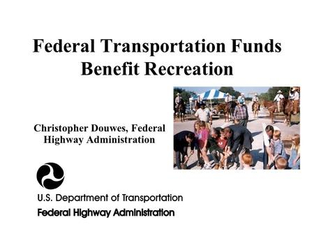 Federal Transportation Funds Benefit Recreation Christopher Douwes, Federal Highway Administration.