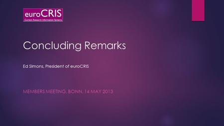 Concluding Remarks Ed Simons, President of euroCRIS MEMBERS MEETING, BONN, 14 MAY 2013.