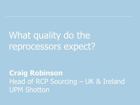 What quality do the reprocessors expect? Craig Robinson Head of RCP Sourcing – UK & Ireland UPM Shotton.