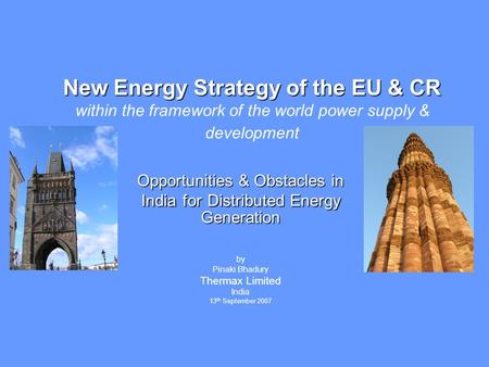 Opportunities & Obstacles in India for Distributed Energy Generation by Pinaki Bhadury Thermax Limited India 13 th September 2007 New Energy Strategy of.