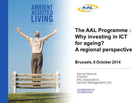 The AAL Programme : Why investing in ICT for ageing? A regional perspective Brussels, 8 October 2014 Karina Marcus Director AAL Association, Central Management.