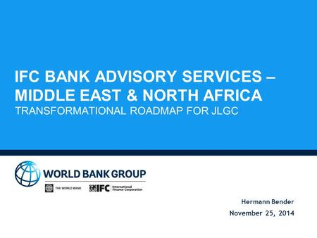 IFC BANK ADVISORY SERVICES – MIDDLE EAST & NORTH AFRICA TRANSFORMATIONAL ROADMAP FOR JLGC Hermann Bender November 25, 2014.
