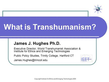Copyright Institute for Ethics and Emerging Technologies 2005 What is Transhumanism? James J. Hughes Ph.D. Executive Director, World Transhumanist Association.