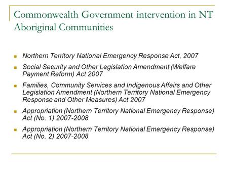 Commonwealth Government intervention in NT Aboriginal Communities Northern Territory National Emergency Response Act, 2007 Social Security and Other Legislation.