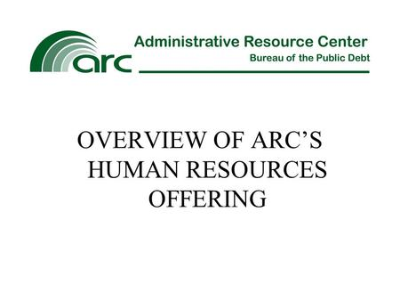OVERVIEW OF ARC'S HUMAN RESOURCES OFFERING. ARC's HR service line is partnered with the Department of the Treasury's HR Connect Program Office (HRCPO)