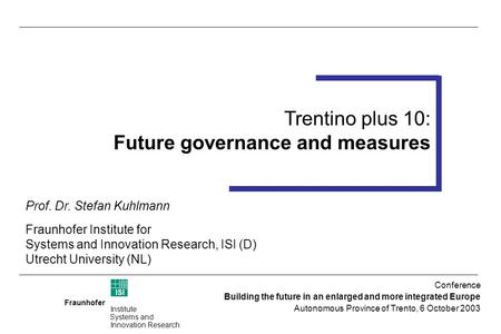 Fraunhofer ISI Institute Systems and Innovation Research Trentino plus 10 Foresight Workshop 14-15 July 2003 (Trento) Trentino plus 10: Future governance.