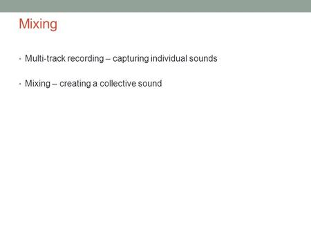 Mixing Multi-track recording – capturing individual sounds Mixing – creating a collective sound.