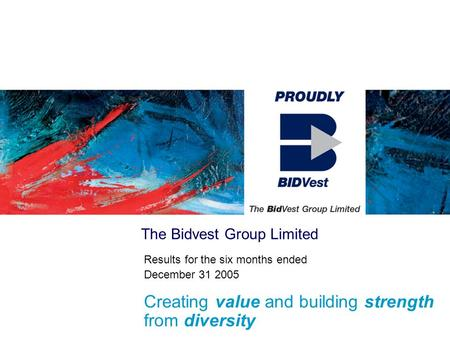 The Bidvest Group Limited Results for the six months ended December 31 2005 Creating value and building strength from diversity.