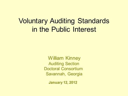 Voluntary Auditing Standards in the Public Interest January 12, 2012 William Kinney Auditing Section Doctoral Consortium Savannah, Georgia.