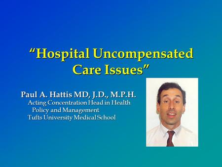 """Hospital Uncompensated Care Issues"" Paul A. Hattis MD, J.D., M.P.H. Acting Concentration Head in Health Policy and Management Tufts University Medical."