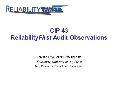 CIP 43 ReliabilityFirst Audit Observations ReliabilityFirst CIP Webinar Thursday, September 30, 2010 Tony Purgar, Sr. Consultant - Compliance.