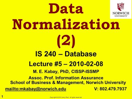 1 Copyright © 2010 Jerry Post. All rights reserved. Data Normalization (2) IS 240 – Database Lecture #5 – 2010-02-08 M. E. Kabay, PhD, CISSP-ISSMP Assoc.