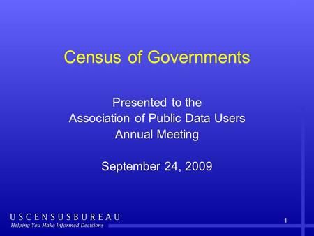 1 Census of Governments Presented to the Association of Public Data Users Annual Meeting September 24, 2009.