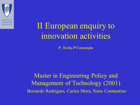 II European enquiry to innovation activities P. Ávila, P Conceição Master in Engineering Policy and Management of Technology (2001) Bernardo Rodrigues,