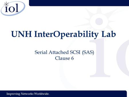 Improving Networks Worldwide. UNH InterOperability Lab Serial Attached SCSI (SAS) Clause 6.