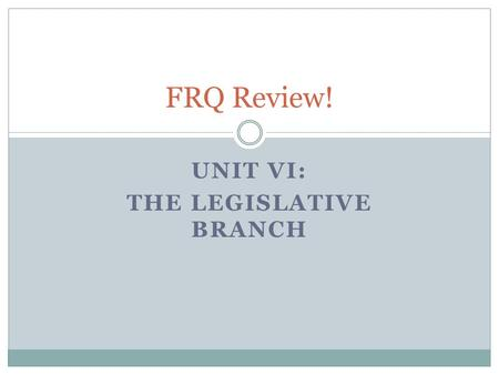 UNIT VI: THE LEGISLATIVE BRANCH FRQ Review!. 1999 Check your Ch. 14 Notes A. Using your knowledge of United States government and politics, identify two.