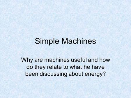 Simple Machines Why are machines useful and how do they relate to what he have been discussing about energy?