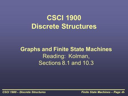 Finite State Machines – Page 1CSCI 1900 – Discrete Structures CSCI 1900 Discrete Structures Graphs and Finite State Machines Reading: Kolman, Sections.