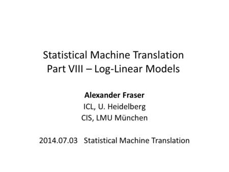 Statistical Machine Translation Part VIII – Log-Linear Models Alexander Fraser ICL, U. Heidelberg CIS, LMU München 2014.07.03 Statistical Machine Translation.