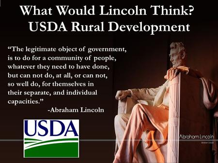 "What Would Lincoln Think? USDA Rural Development ""The legitimate object of government, is to do for a community of people, whatever they need to have done,"