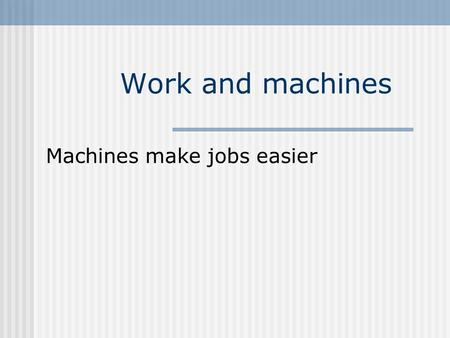 Work and machines Machines make jobs easier. Machine – a device that helps do work by either changing the size of a force or changing the direction of.