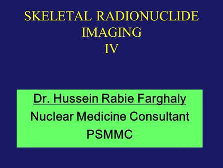 SKELETAL RADIONUCLIDE IMAGING IV Dr. Hussein Rabie Farghaly Nuclear Medicine Consultant PSMMC.