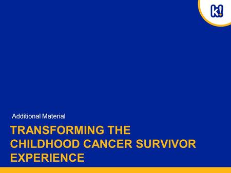 TRANSFORMING THE CHILDHOOD CANCER SURVIVOR EXPERIENCE Additional Material.