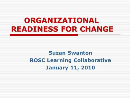 ORGANIZATIONAL READINESS FOR CHANGE Suzan Swanton ROSC Learning Collaborative January 11, 2010.