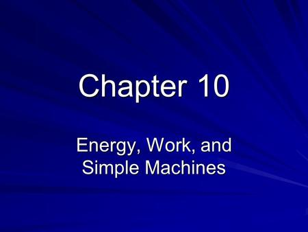 Chapter 10 Energy, Work, and Simple Machines. 10.1 Energy and Work Energy is the ability to produce change in itself or the environment. Energy of Motion: